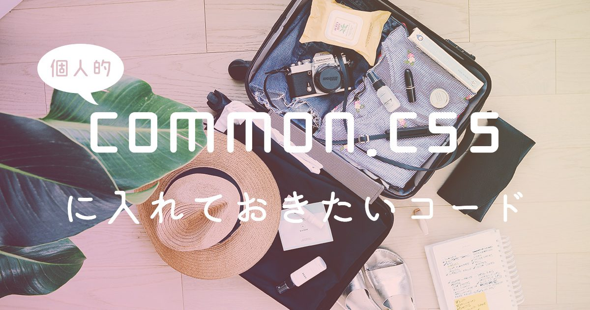【個人的】common.cssに入れておきたいコード